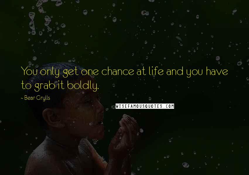 Bear Grylls quotes: You only get one chance at life and you have to grab it boldly.