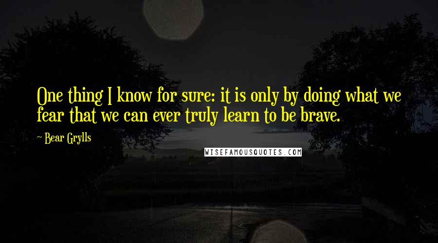 Bear Grylls quotes: One thing I know for sure: it is only by doing what we fear that we can ever truly learn to be brave.