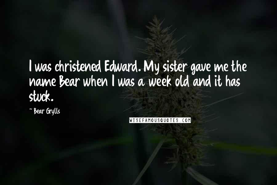Bear Grylls quotes: I was christened Edward. My sister gave me the name Bear when I was a week old and it has stuck.