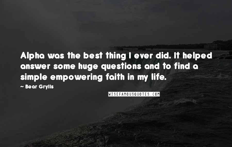 Bear Grylls quotes: Alpha was the best thing I ever did. It helped answer some huge questions and to find a simple empowering faith in my life.