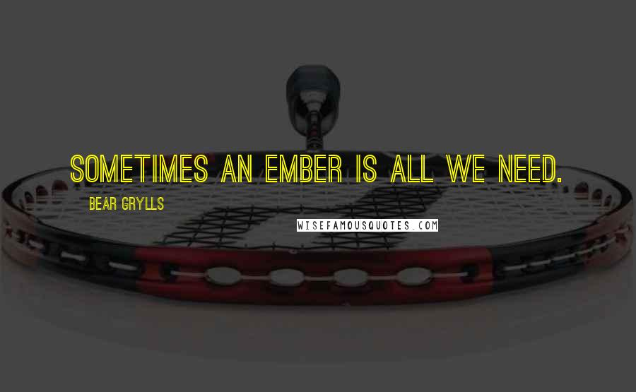 Bear Grylls quotes: Sometimes an ember is all we need.