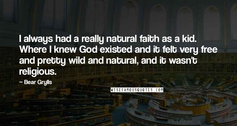 Bear Grylls quotes: I always had a really natural faith as a kid. Where I knew God existed and it felt very free and pretty wild and natural, and it wasn't religious.