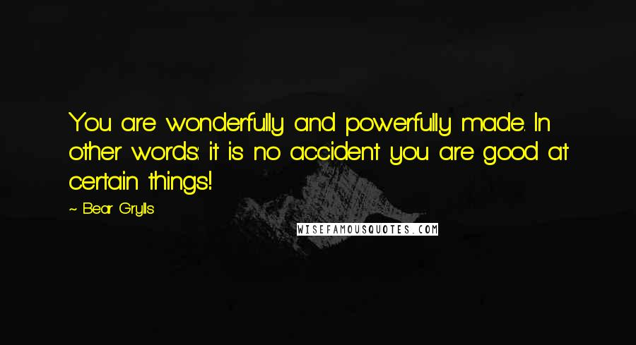 Bear Grylls quotes: You are wonderfully and powerfully made. In other words: it is no accident you are good at certain things!