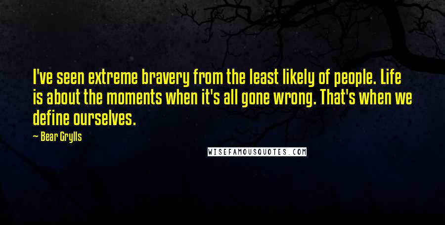 Bear Grylls quotes: I've seen extreme bravery from the least likely of people. Life is about the moments when it's all gone wrong. That's when we define ourselves.