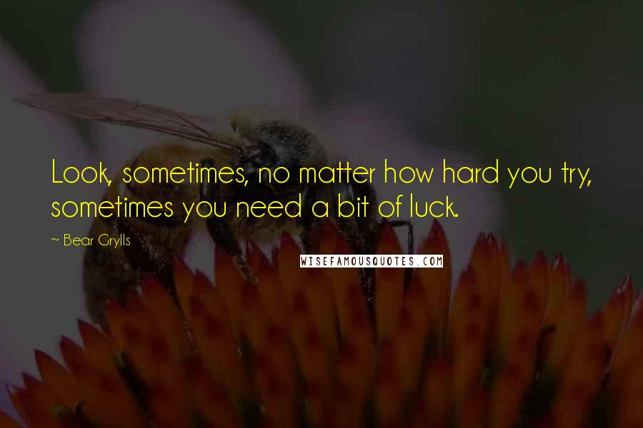 Bear Grylls quotes: Look, sometimes, no matter how hard you try, sometimes you need a bit of luck.