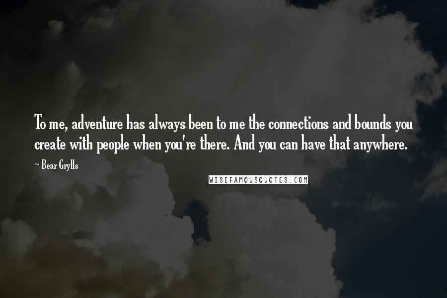Bear Grylls quotes: To me, adventure has always been to me the connections and bounds you create with people when you're there. And you can have that anywhere.