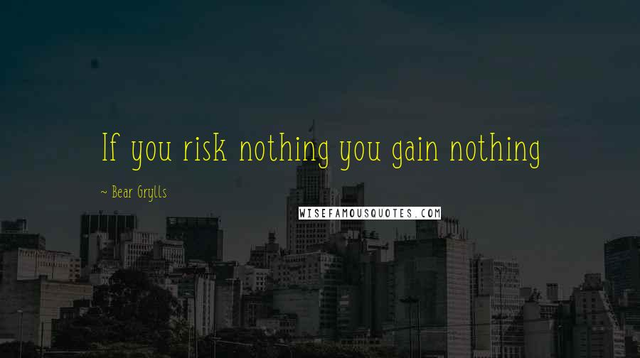 Bear Grylls quotes: If you risk nothing you gain nothing