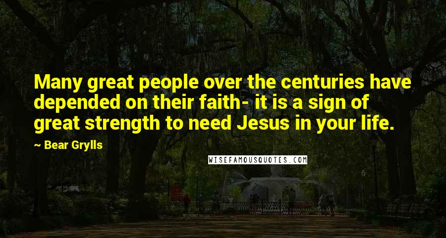 Bear Grylls quotes: Many great people over the centuries have depended on their faith- it is a sign of great strength to need Jesus in your life.