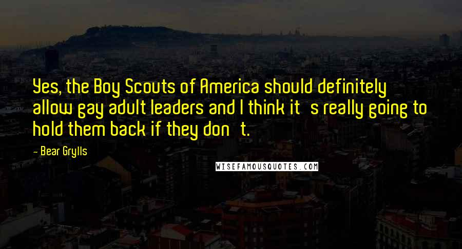 Bear Grylls quotes: Yes, the Boy Scouts of America should definitely allow gay adult leaders and I think it's really going to hold them back if they don't.