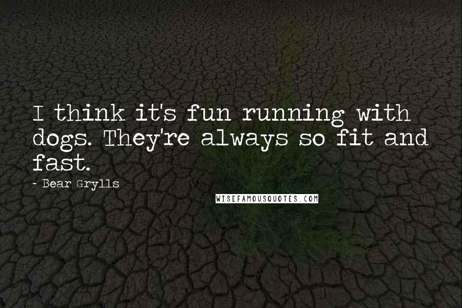 Bear Grylls quotes: I think it's fun running with dogs. They're always so fit and fast.