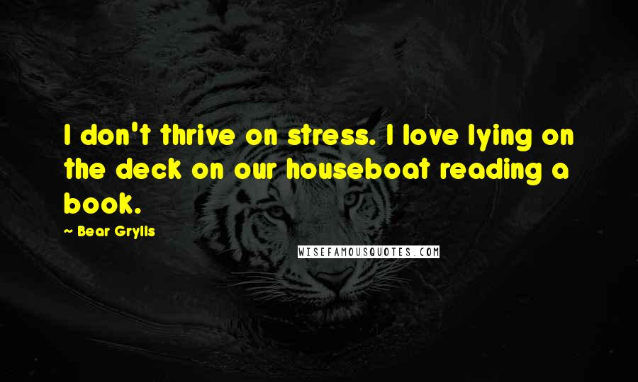 Bear Grylls quotes: I don't thrive on stress. I love lying on the deck on our houseboat reading a book.