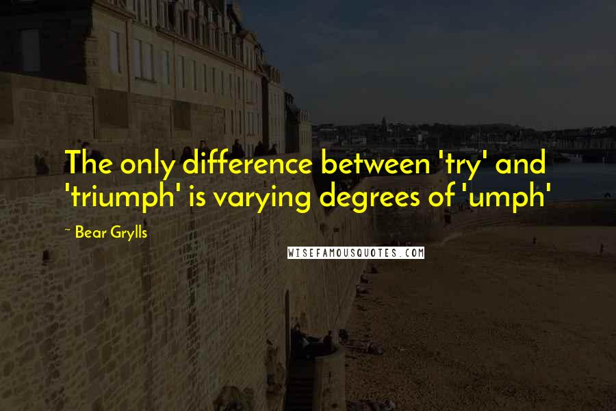 Bear Grylls quotes: The only difference between 'try' and 'triumph' is varying degrees of 'umph'