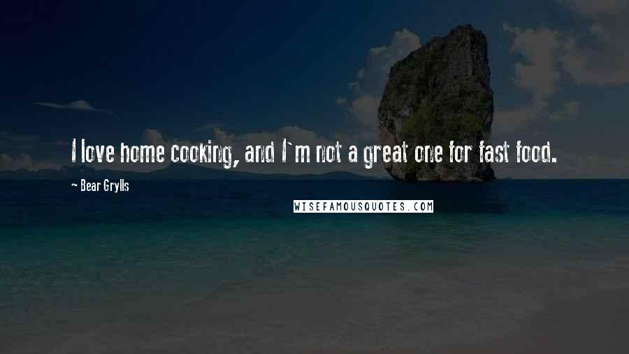 Bear Grylls quotes: I love home cooking, and I'm not a great one for fast food.
