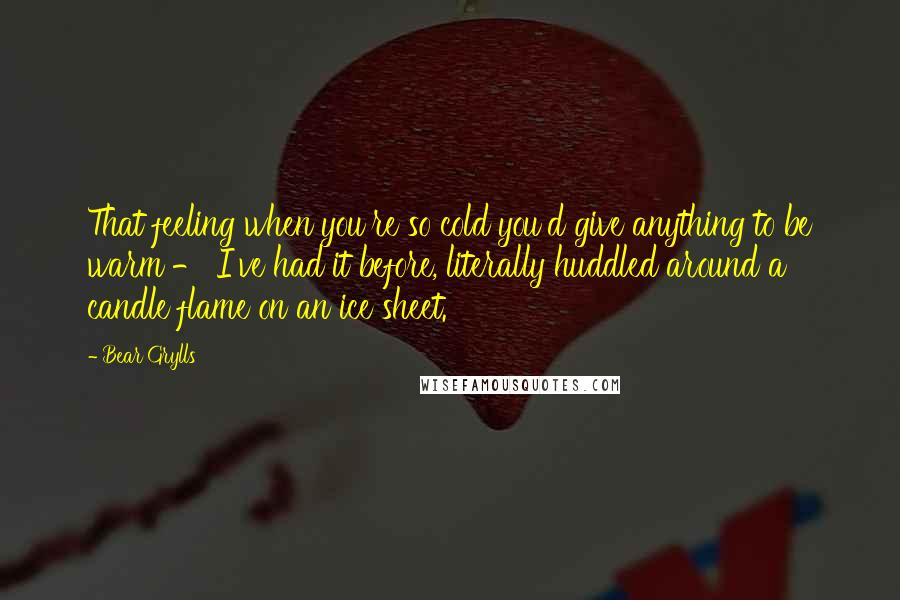 Bear Grylls quotes: That feeling when you're so cold you'd give anything to be warm - I've had it before, literally huddled around a candle flame on an ice sheet.
