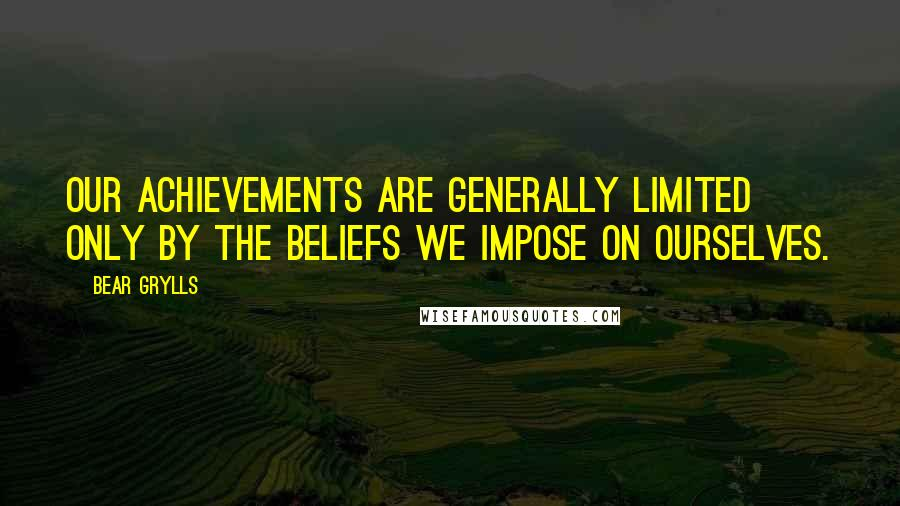 Bear Grylls quotes: Our achievements are generally limited only by the beliefs we impose on ourselves.