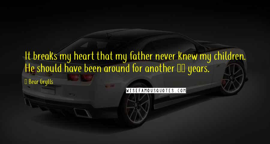 Bear Grylls quotes: It breaks my heart that my father never knew my children. He should have been around for another 25 years.