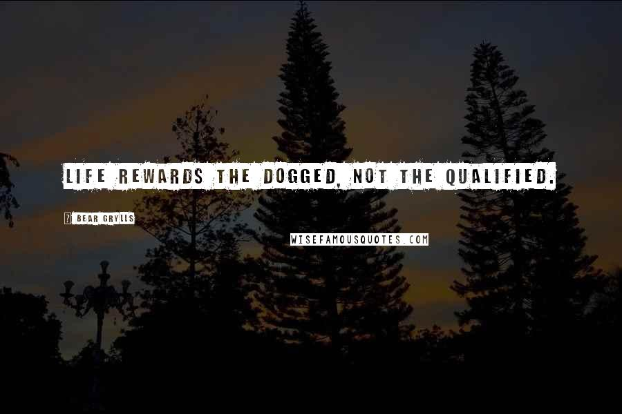 Bear Grylls quotes: Life rewards the dogged, not the qualified.