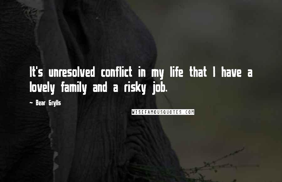 Bear Grylls quotes: It's unresolved conflict in my life that I have a lovely family and a risky job.