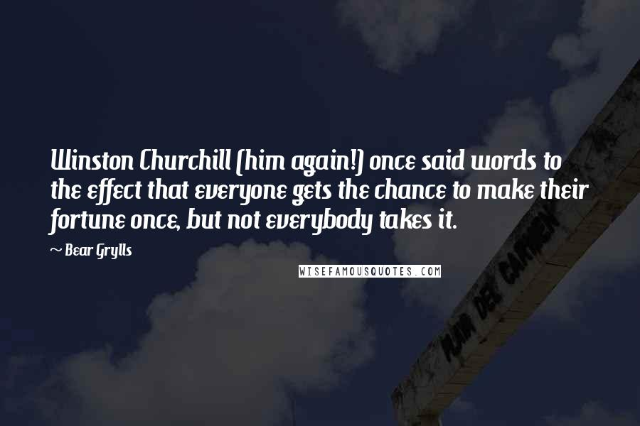 Bear Grylls quotes: Winston Churchill (him again!) once said words to the effect that everyone gets the chance to make their fortune once, but not everybody takes it.