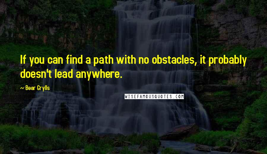 Bear Grylls quotes: If you can find a path with no obstacles, it probably doesn't lead anywhere.