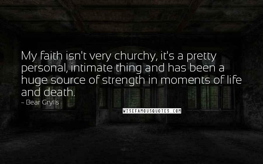 Bear Grylls quotes: My faith isn't very churchy, it's a pretty personal, intimate thing and has been a huge source of strength in moments of life and death.