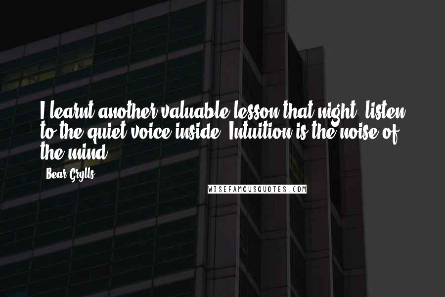 Bear Grylls quotes: I learnt another valuable lesson that night: listen to the quiet voice inside. Intuition is the noise of the mind.