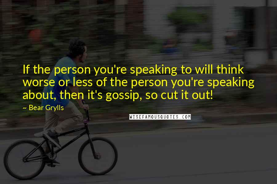 Bear Grylls quotes: If the person you're speaking to will think worse or less of the person you're speaking about, then it's gossip, so cut it out!