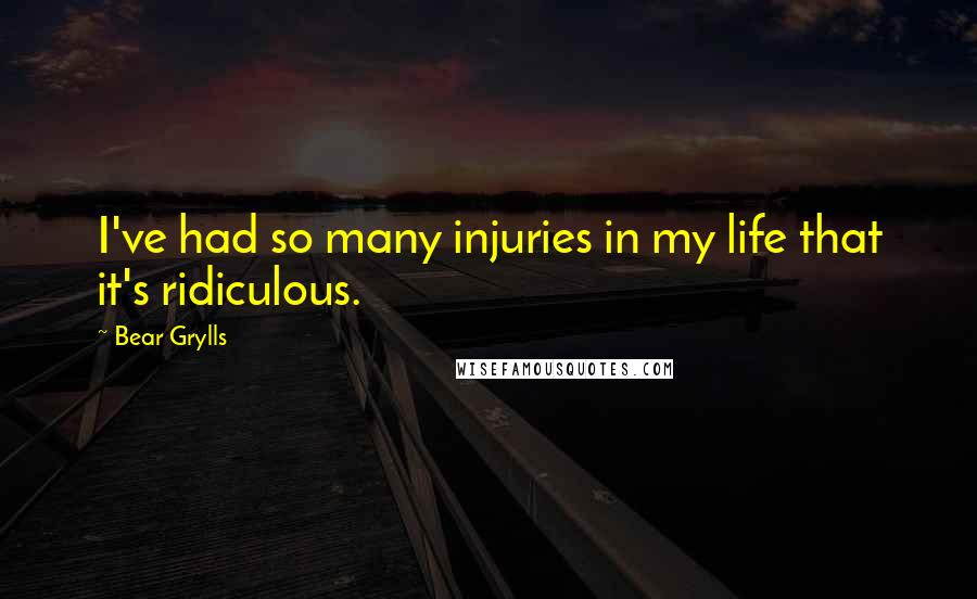 Bear Grylls quotes: I've had so many injuries in my life that it's ridiculous.