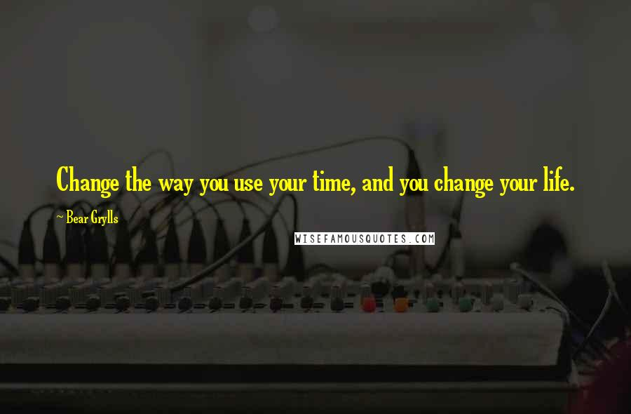 Bear Grylls quotes: Change the way you use your time, and you change your life.