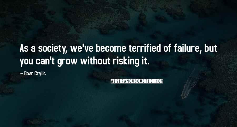 Bear Grylls quotes: As a society, we've become terrified of failure, but you can't grow without risking it.