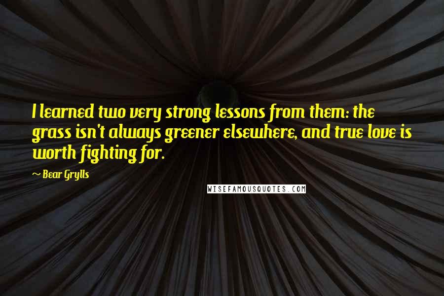 Bear Grylls quotes: I learned two very strong lessons from them: the grass isn't always greener elsewhere, and true love is worth fighting for.