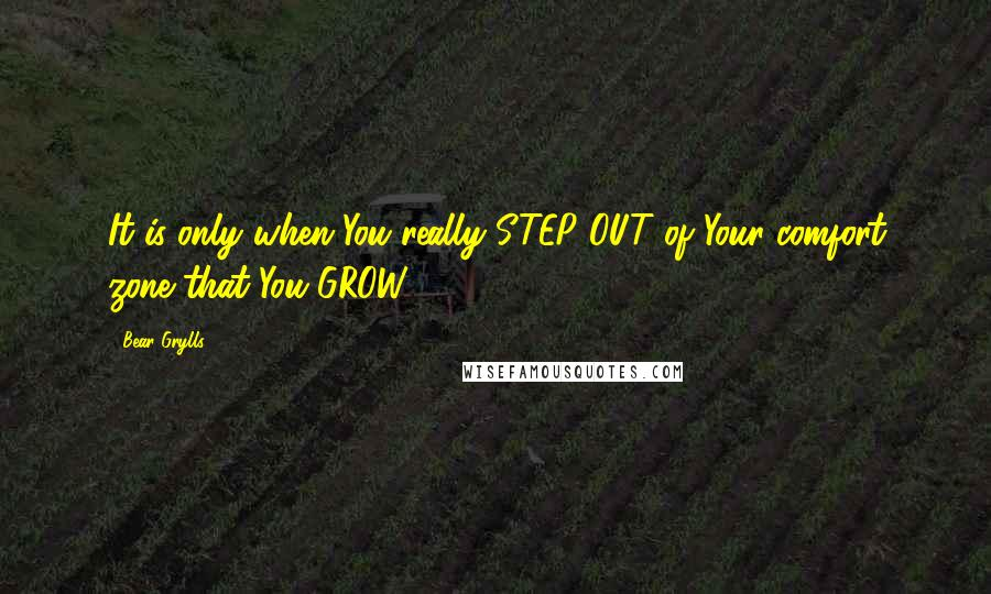 Bear Grylls quotes: It is only when You really STEP OUT of Your comfort zone that You GROW.