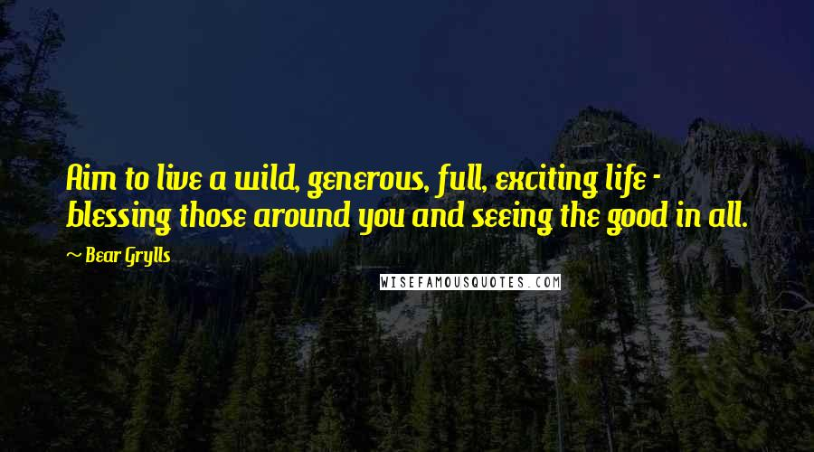 Bear Grylls quotes: Aim to live a wild, generous, full, exciting life - blessing those around you and seeing the good in all.
