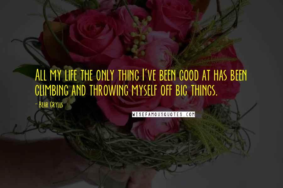 Bear Grylls quotes: All my life the only thing I've been good at has been climbing and throwing myself off big things.