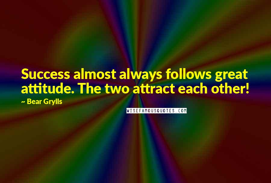 Bear Grylls quotes: Success almost always follows great attitude. The two attract each other!