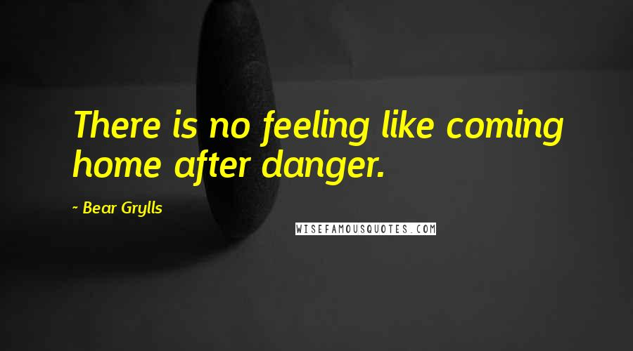 Bear Grylls quotes: There is no feeling like coming home after danger.