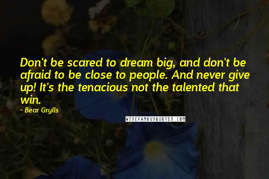 Bear Grylls quotes: Don't be scared to dream big, and don't be afraid to be close to people. And never give up! It's the tenacious not the talented that win.