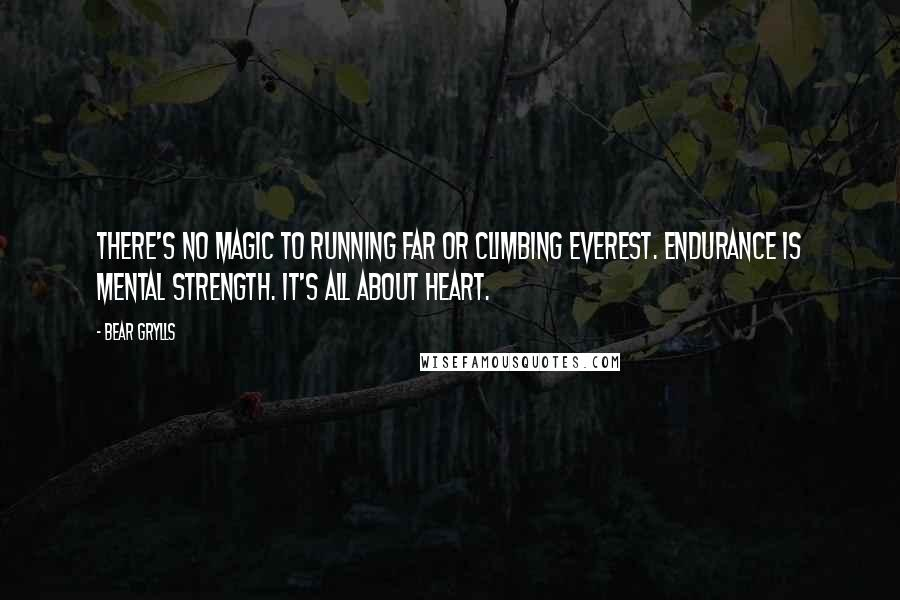 Bear Grylls quotes: There's no magic to running far or climbing Everest. Endurance is mental strength. It's all about heart.