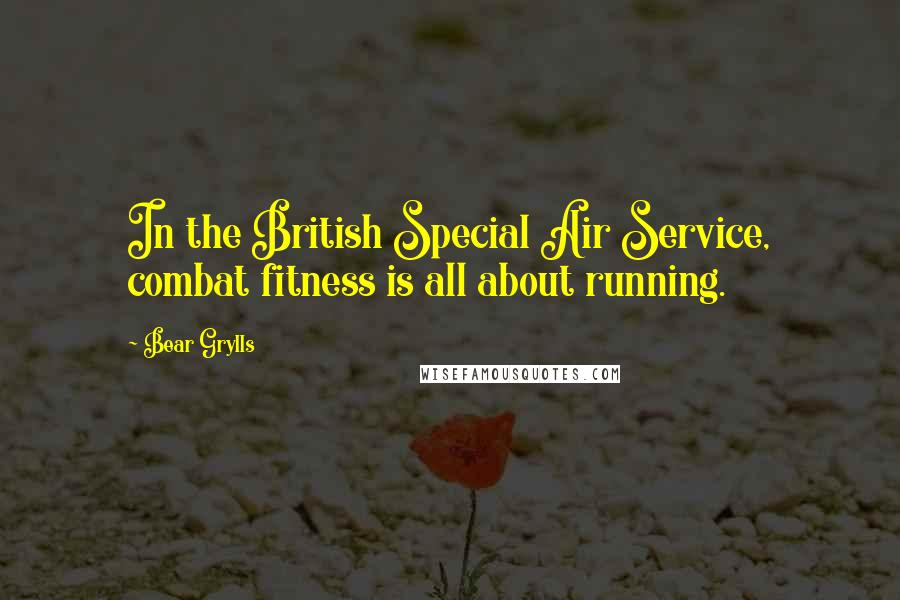 Bear Grylls quotes: In the British Special Air Service, combat fitness is all about running.