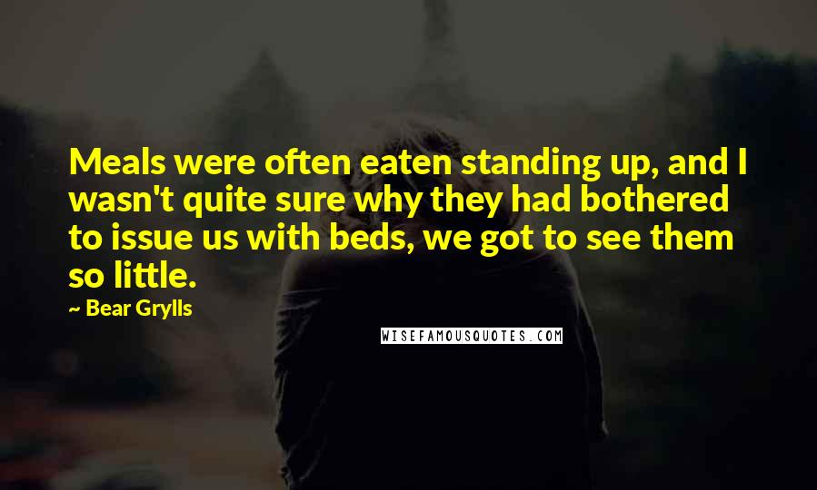 Bear Grylls quotes: Meals were often eaten standing up, and I wasn't quite sure why they had bothered to issue us with beds, we got to see them so little.