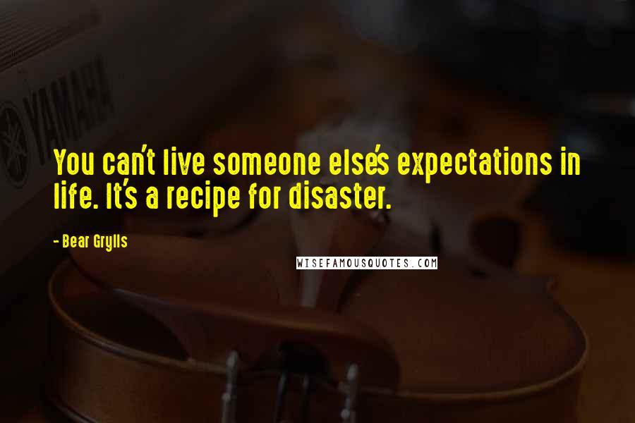 Bear Grylls quotes: You can't live someone else's expectations in life. It's a recipe for disaster.