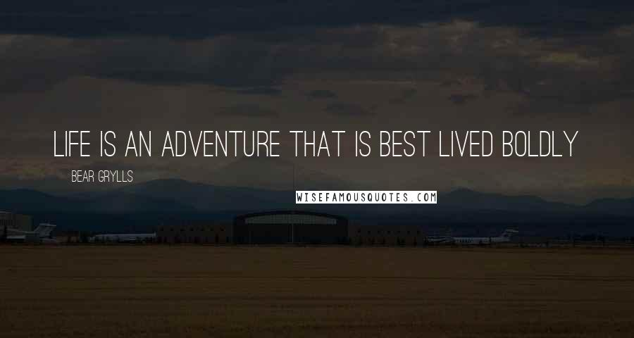 Bear Grylls quotes: Life is an adventure that is best lived boldly