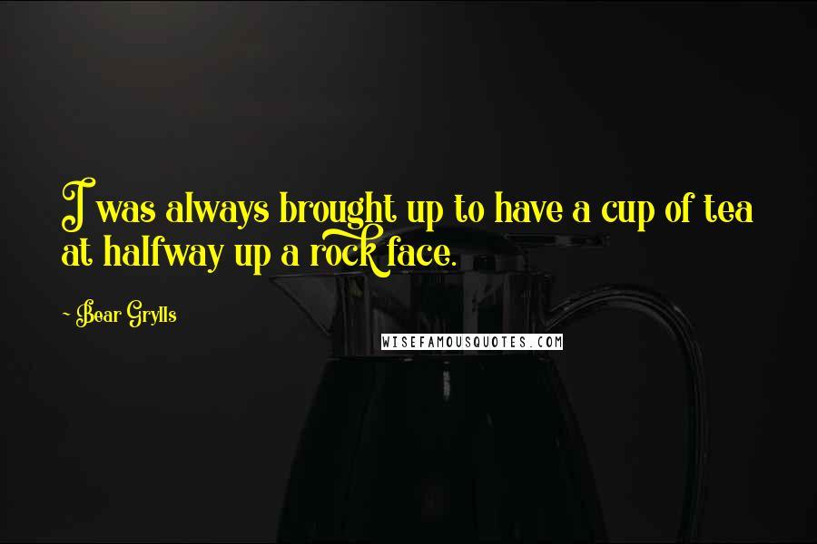 Bear Grylls quotes: I was always brought up to have a cup of tea at halfway up a rock face.