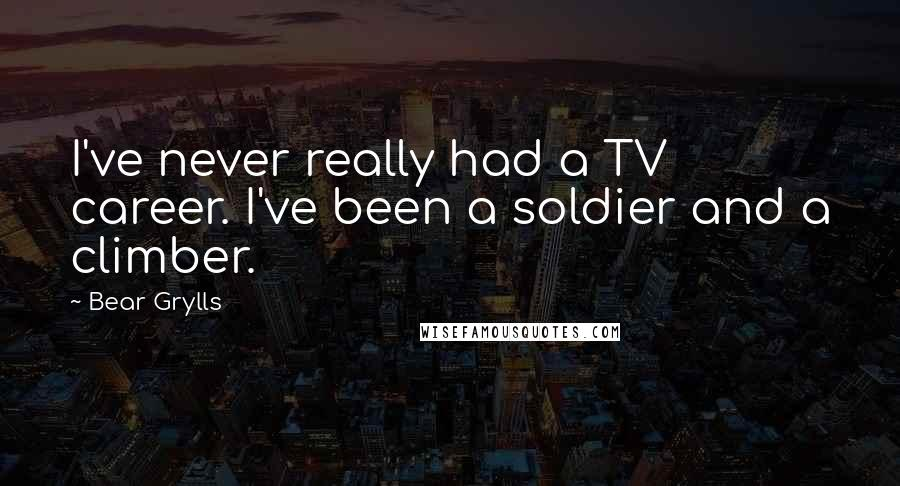 Bear Grylls quotes: I've never really had a TV career. I've been a soldier and a climber.