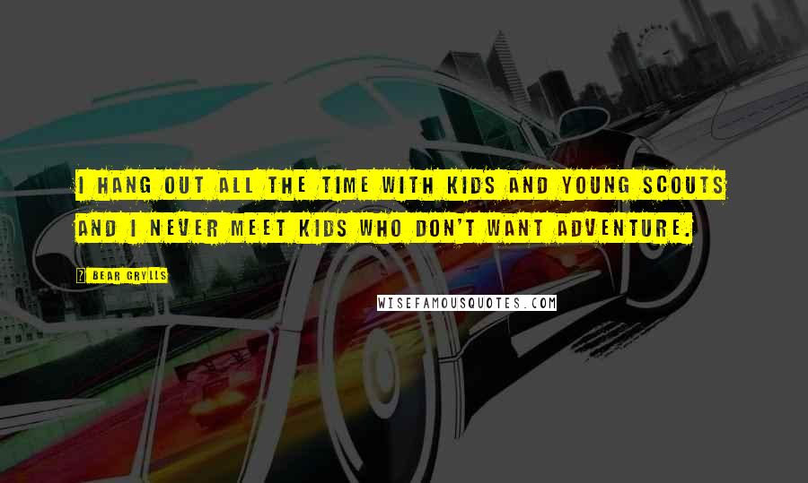 Bear Grylls quotes: I hang out all the time with kids and young scouts and I never meet kids who don't want adventure.