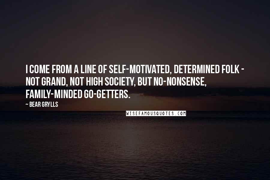 Bear Grylls quotes: I come from a line of self-motivated, determined folk - not grand, not high society, but no-nonsense, family-minded go-getters.