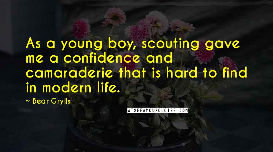 Bear Grylls quotes: As a young boy, scouting gave me a confidence and camaraderie that is hard to find in modern life.
