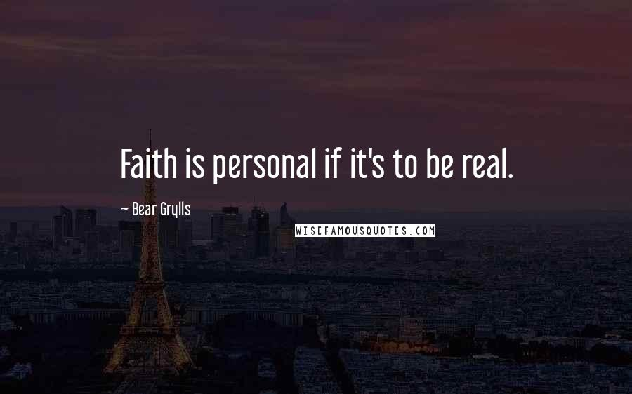 Bear Grylls quotes: Faith is personal if it's to be real.