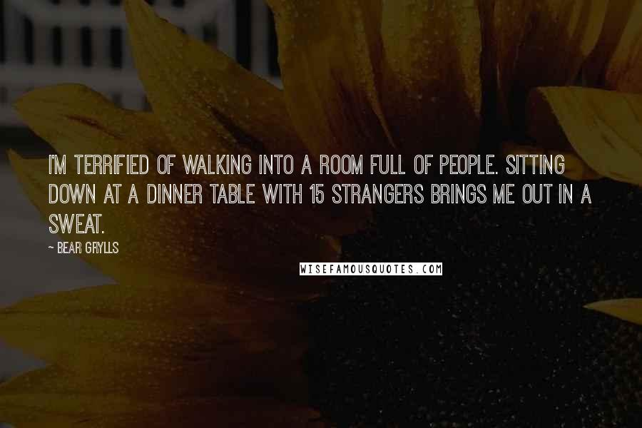 Bear Grylls quotes: I'm terrified of walking into a room full of people. Sitting down at a dinner table with 15 strangers brings me out in a sweat.