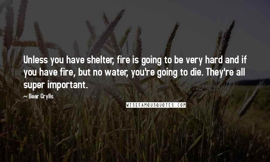 Bear Grylls quotes: Unless you have shelter, fire is going to be very hard and if you have fire, but no water, you're going to die. They're all super important.